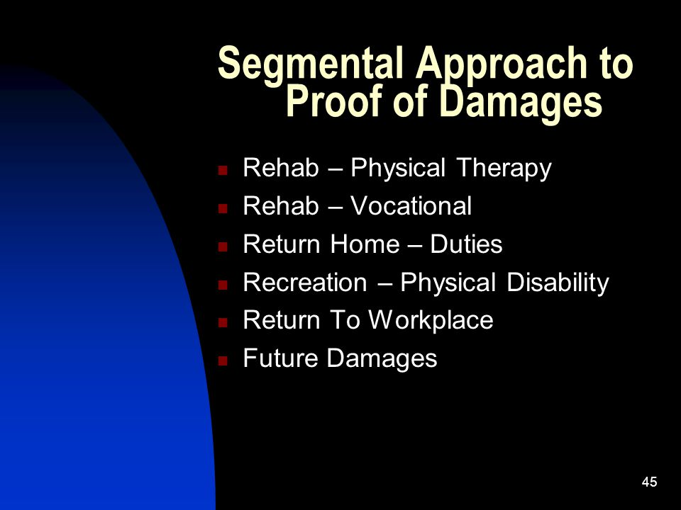 45 Segmental Approach to Proof of Damages Rehab – Physical Therapy Rehab – Vocational Return Home – Duties Recreation – Physical Disability Return To