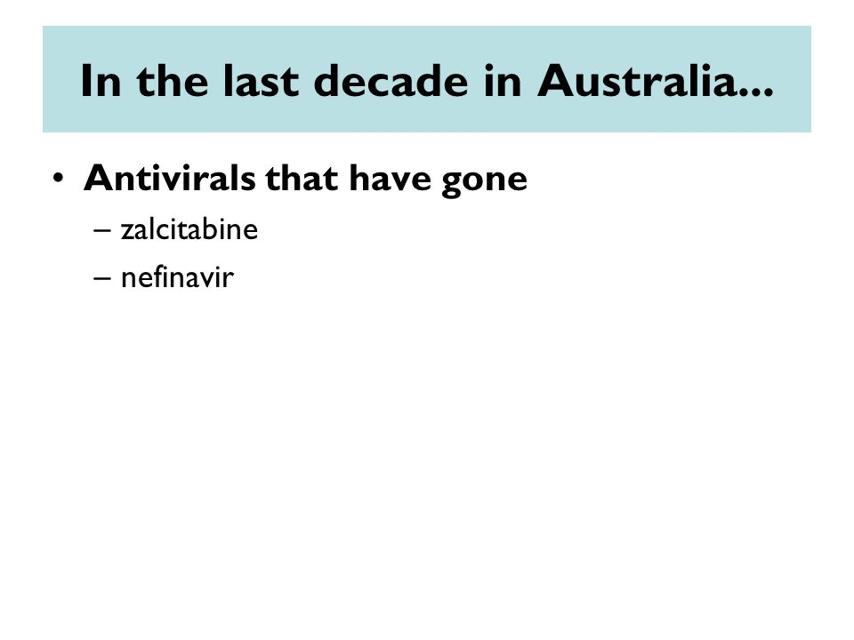 In the last decade in Australia... Antivirals that have gone –zalcitabine –nefinavir