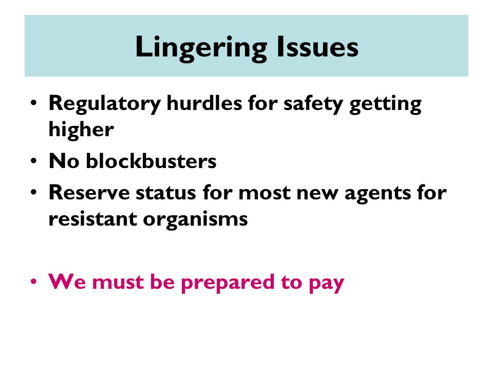 Lingering Issues Regulatory hurdles for safety getting higher No blockbusters Reserve status for most new agents for resistant organisms We must be prepared to pay