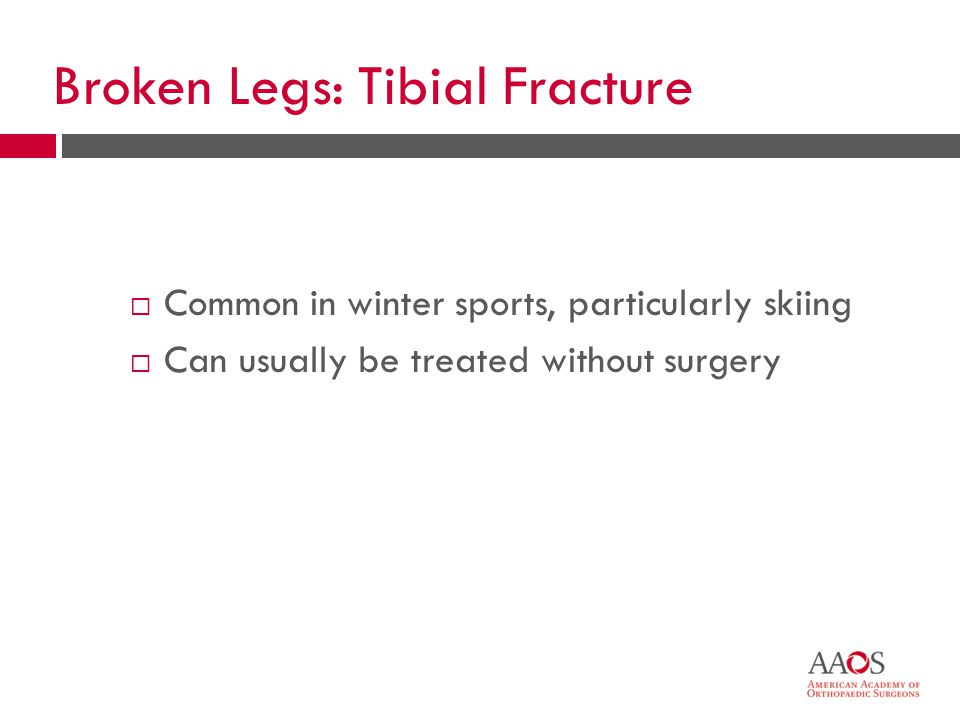 Broken Legs: Tibial Fracture  Common in winter sports, particularly skiing  Can usually be treated without surgery