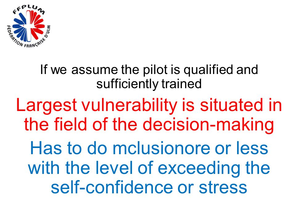Conclusion If we assume the pilot is qualified and sufficiently trained Largest vulnerability is situated in the field of the decision-making Has to d