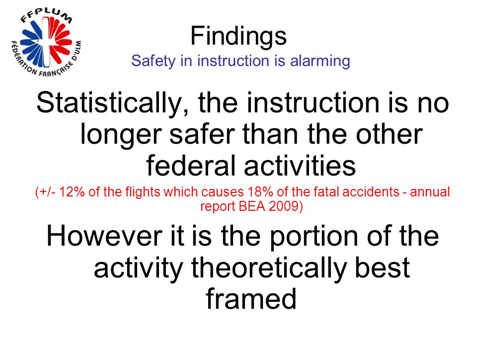 Findings Safety in instruction is alarming Statistically, the instruction is no longer safer than the other federal activities (+/- 12% of the flights