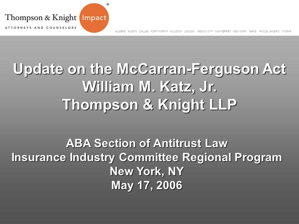 Update on the McCarran-Ferguson Act William M. Katz, Jr. Thompson & Knight LLP ABA Section of Antitrust Law Insurance Industry Committee Regional Prog
