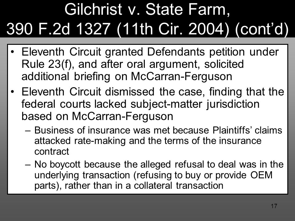 17 Gilchrist v. State Farm, 390 F.2d 1327 (11th Cir. 2004) (cont'd) Eleventh Circuit granted Defendants petition under Rule 23(f), and after oral argu