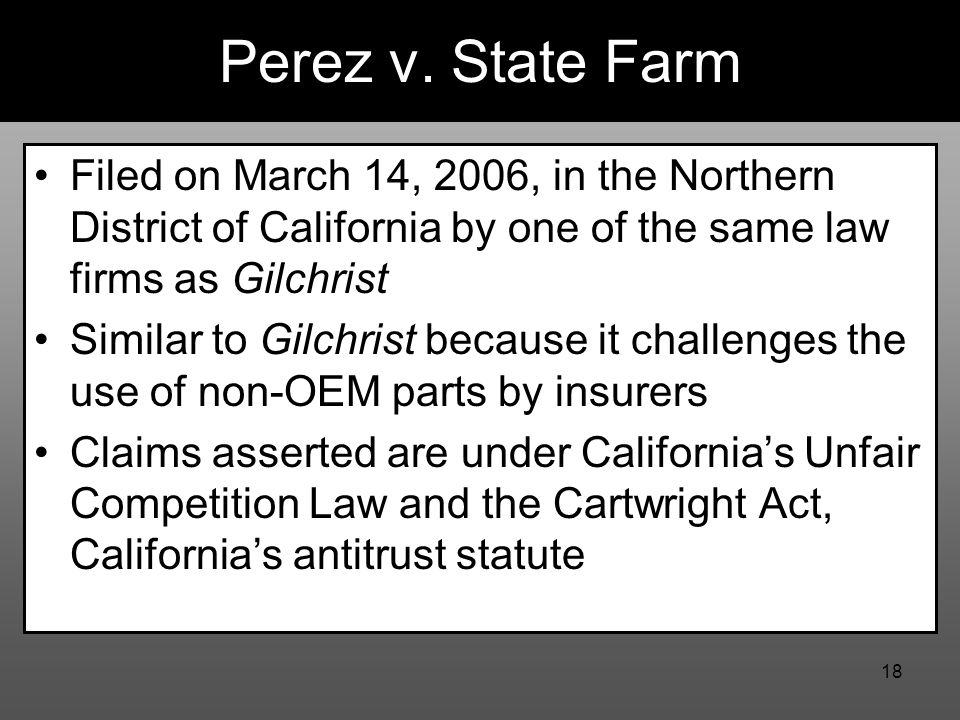18 Perez v. State Farm Filed on March 14, 2006, in the Northern District of California by one of the same law firms as Gilchrist Similar to Gilchrist