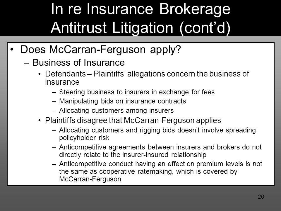 20 In re Insurance Brokerage Antitrust Litigation (cont'd) Does McCarran-Ferguson apply? –Business of Insurance Defendants – Plaintiffs' allegations c