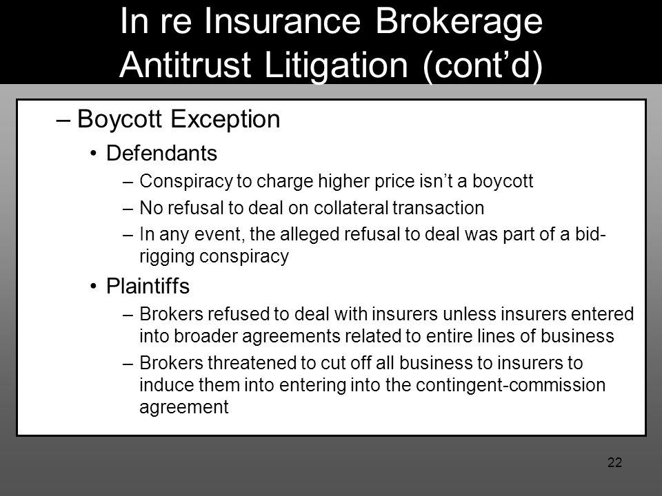 22 In re Insurance Brokerage Antitrust Litigation (cont'd) –Boycott Exception Defendants –Conspiracy to charge higher price isn't a boycott –No refusal to deal on collateral transaction –In any event, the alleged refusal to deal was part of a bid- rigging conspiracy Plaintiffs –Brokers refused to deal with insurers unless insurers entered into broader agreements related to entire lines of business –Brokers threatened to cut off all business to insurers to induce them into entering into the contingent-commission agreement