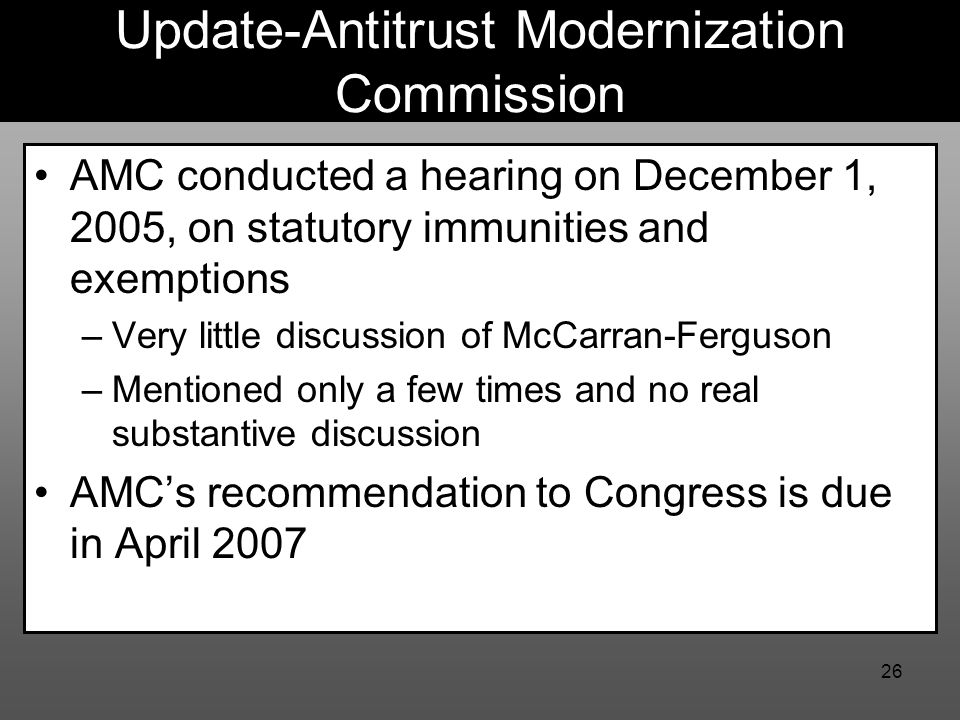 26 Update-Antitrust Modernization Commission AMC conducted a hearing on December 1, 2005, on statutory immunities and exemptions –Very little discussion of McCarran-Ferguson –Mentioned only a few times and no real substantive discussion AMC's recommendation to Congress is due in April 2007