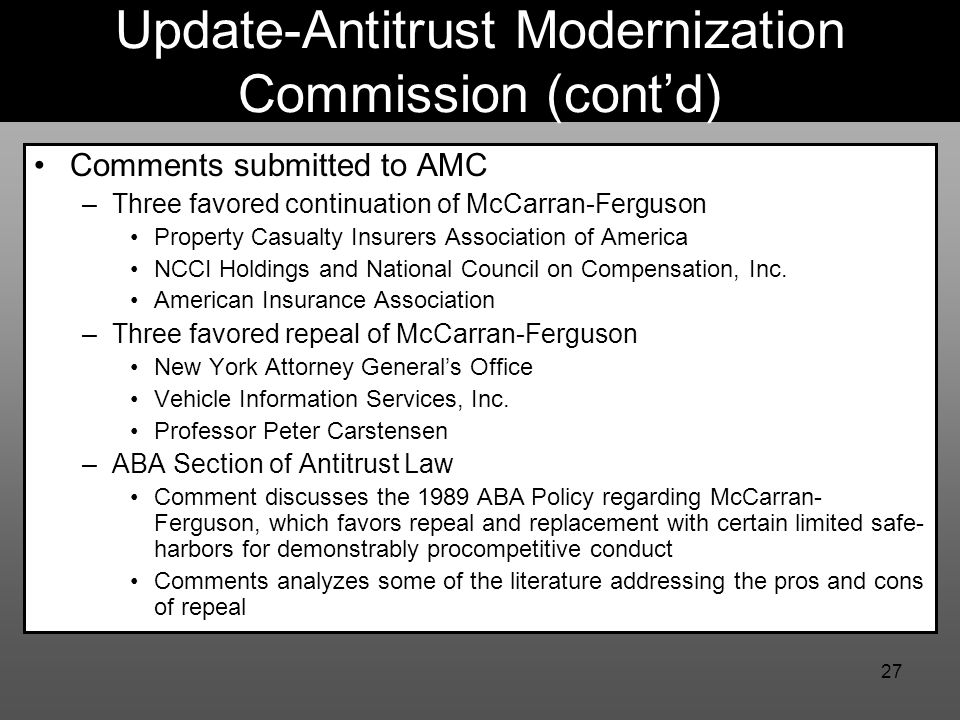 27 Update-Antitrust Modernization Commission (cont'd) Comments submitted to AMC –Three favored continuation of McCarran-Ferguson Property Casualty Insurers Association of America NCCI Holdings and National Council on Compensation, Inc.