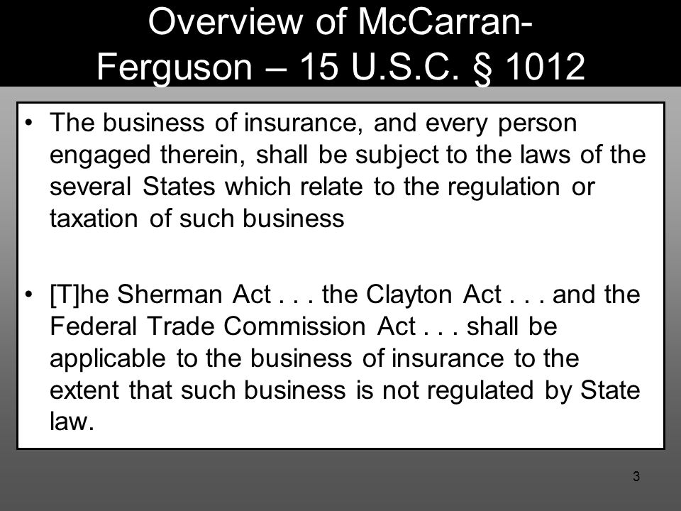 3 Overview of McCarran- Ferguson – 15 U.S.C. § 1012 The business of insurance, and every person engaged therein, shall be subject to the laws of the s