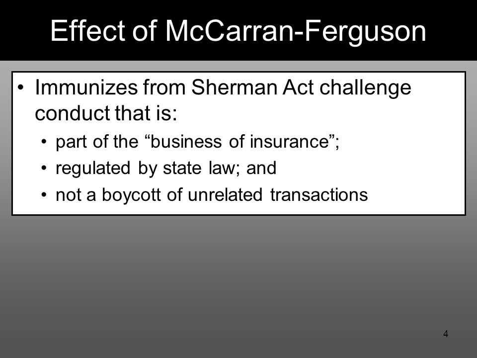 4 Effect of McCarran-Ferguson Immunizes from Sherman Act challenge conduct that is: part of the business of insurance ; regulated by state law; and not a boycott of unrelated transactions