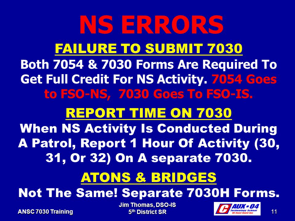 Jim Thomas, DSO-IS 5 th District SR 11 ANSC 7030 Training FAILURE TO SUBMIT 7030 Both 7054 & 7030 Forms Are Required To Get Full Credit For NS Activity.