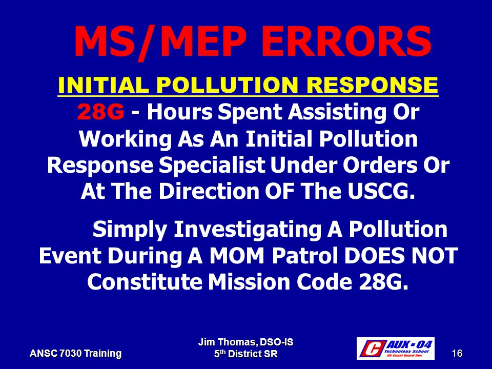 Jim Thomas, DSO-IS 5 th District SR 16 ANSC 7030 Training INITIAL POLLUTION RESPONSE 28G - Hours Spent Assisting Or Working As An Initial Pollution Response Specialist Under Orders Or At The Direction OF The USCG.