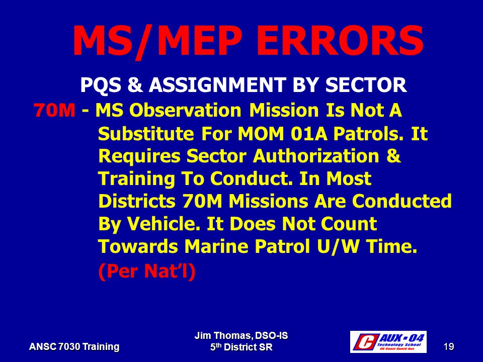 Jim Thomas, DSO-IS 5 th District SR 19 ANSC 7030 Training PQS & ASSIGNMENT BY SECTOR 70M - MS Observation Mission Is Not A Substitute For MOM 01A Patrols.
