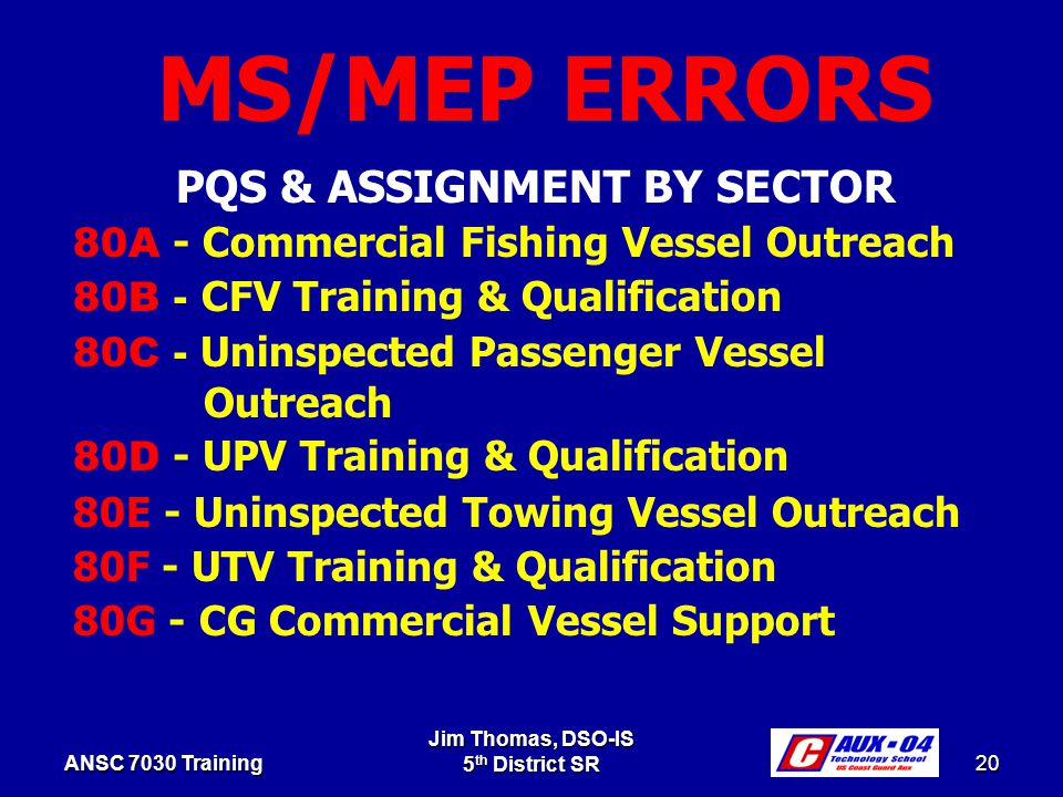 Jim Thomas, DSO-IS 5 th District SR 20 ANSC 7030 Training PQS & ASSIGNMENT BY SECTOR 80A - Commercial Fishing Vessel Outreach 80B - C FV Training & Qualification 80C - Uninspected Passenger Vessel Outreach 80D - UPV Training & Qualification 80E - Uninspected Towing Vessel Outreach 80F - UTV Training & Qualification 80G - CG Commercial Vessel Support MS/MEP ERRORS