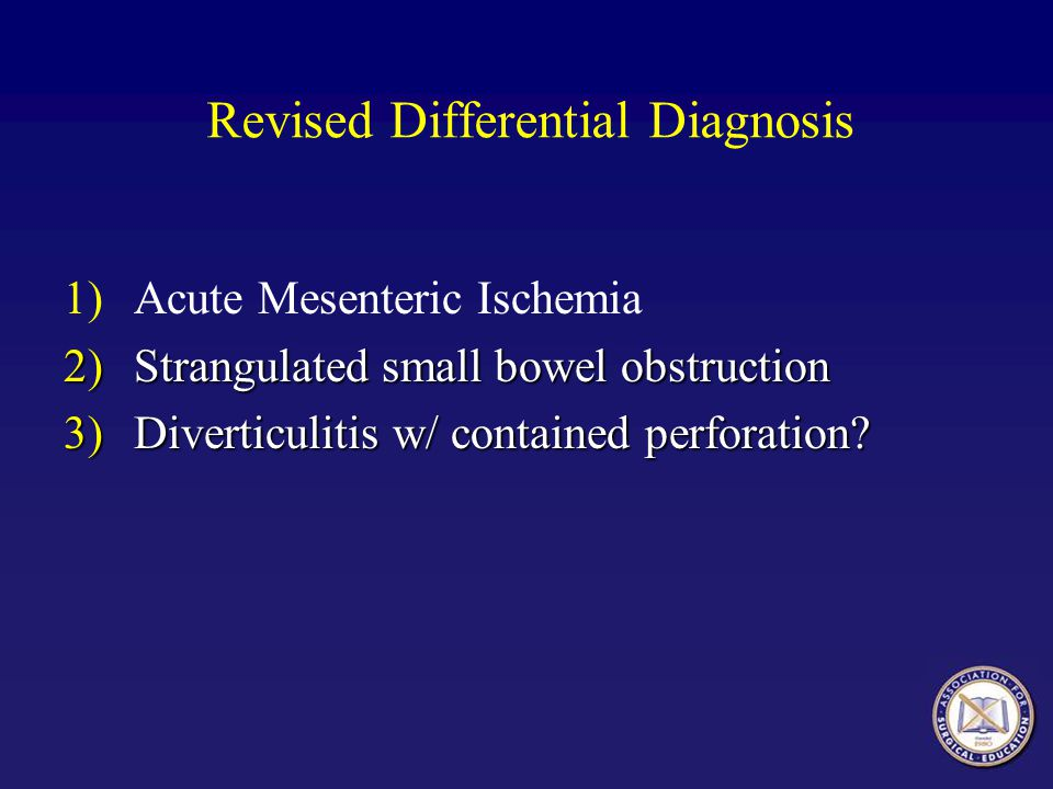 Revised Differential Diagnosis 1)Acute Mesenteric Ischemia 2)Strangulated small bowel obstruction 3)Diverticulitis w/ contained perforation?