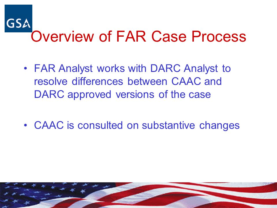 Overview of FAR Case Process FAR Analyst prepares case with recommendation for the CAAC and submits to CAAC via the FAR Secretariat (www.acquisition.gov)www.acquisition.gov FAR Analyst presents an overview to CAAC about the case FAR analyst works the case to achieve CAAC approval.