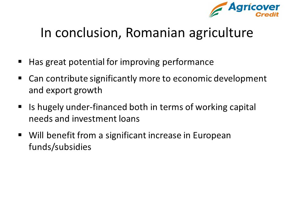 In conclusion, Romanian agriculture  Has great potential for improving performance  Can contribute significantly more to economic development and export growth  Is hugely under-financed both in terms of working capital needs and investment loans  Will benefit from a significant increase in European funds/subsidies