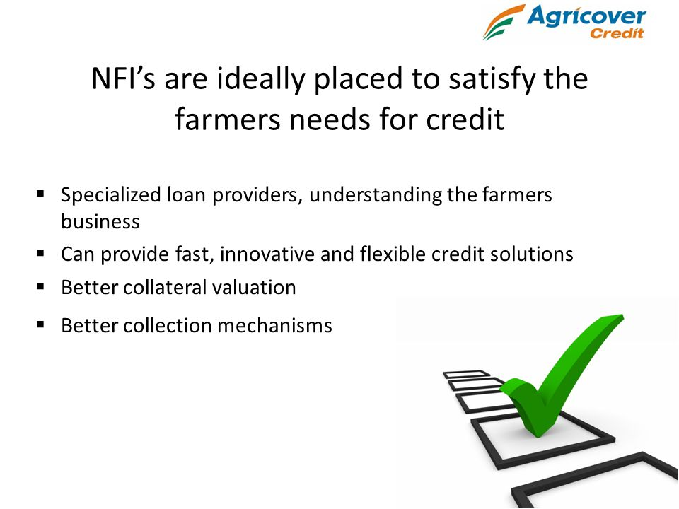 NFI's are ideally placed to satisfy the farmers needs for credit  Specialized loan providers, understanding the farmers business  Can provide fast, innovative and flexible credit solutions  Better collateral valuation  Better collection mechanisms