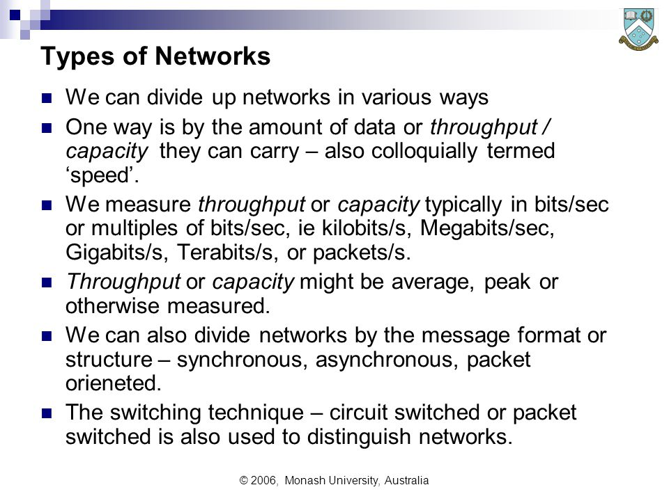 © 2006, Monash University, Australia Types of Networks We can divide up networks in various ways One way is by the amount of data or throughput / capacity they can carry – also colloquially termed 'speed'.