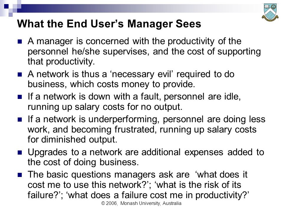 © 2006, Monash University, Australia What the End User's Manager Sees A manager is concerned with the productivity of the personnel he/she supervises, and the cost of supporting that productivity.