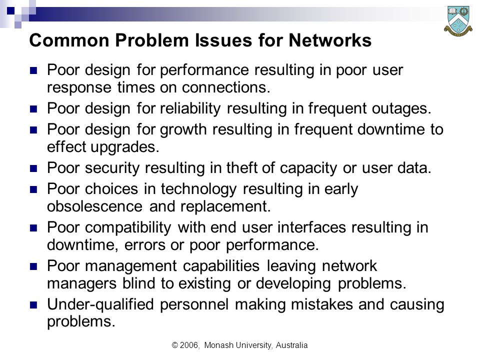 © 2006, Monash University, Australia Common Problem Issues for Networks Poor design for performance resulting in poor user response times on connectio