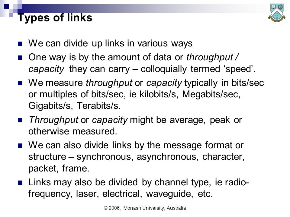 © 2006, Monash University, Australia Types of links We can divide up links in various ways One way is by the amount of data or throughput / capacity t