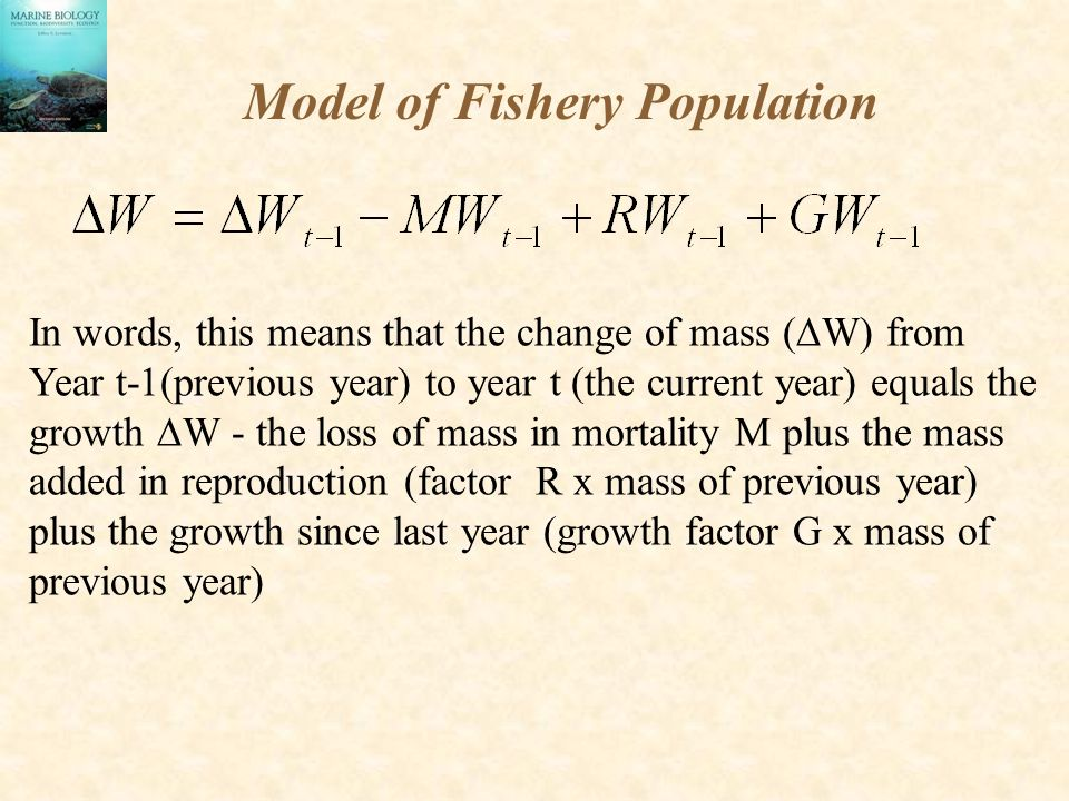 Model of Fishery Population In words, this means that the change of mass (  W) from Year t-1(previous year) to year t (the current year) equals the growth  W - the loss of mass in mortality M plus the mass added in reproduction (factor R x mass of previous year) plus the growth since last year (growth factor G x mass of previous year)