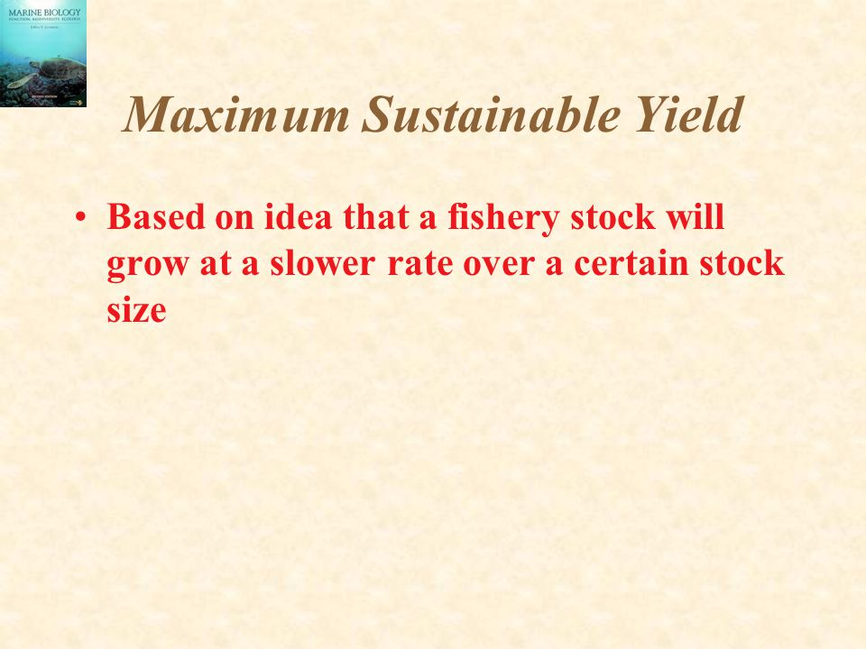 Maximum Sustainable Yield Based on idea that a fishery stock will grow at a slower rate over a certain stock size