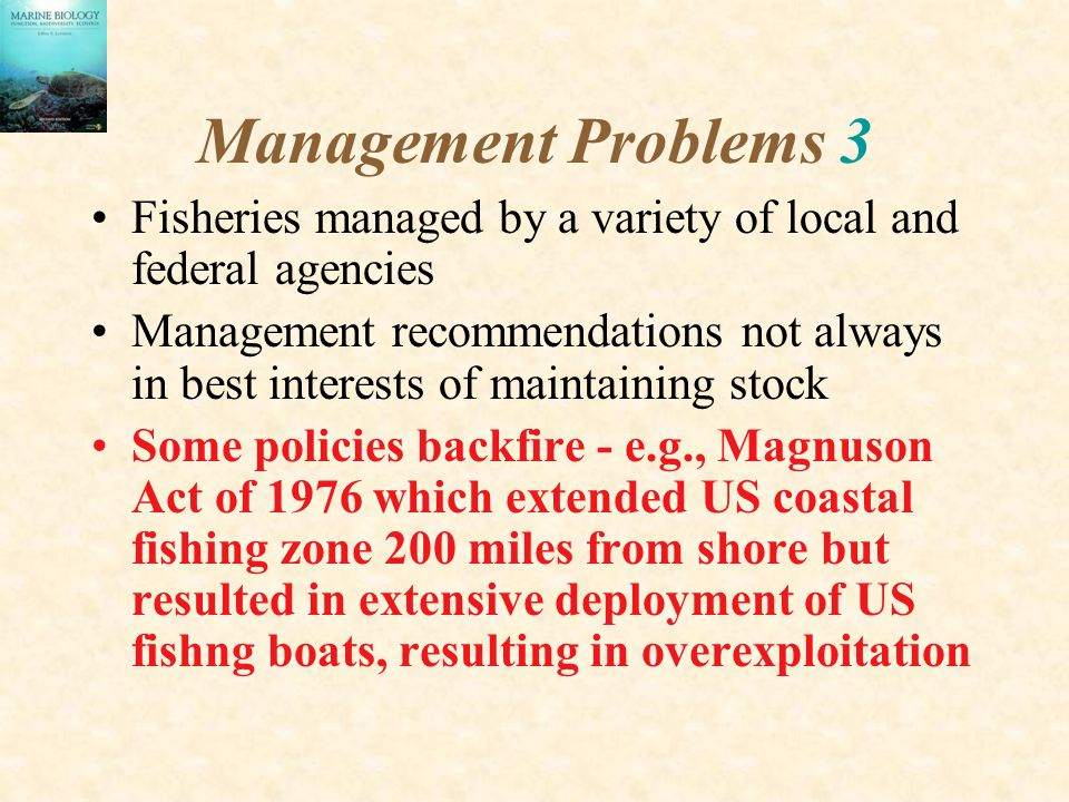 Management Problems 3 Fisheries managed by a variety of local and federal agencies Management recommendations not always in best interests of maintaining stock Some policies backfire - e.g., Magnuson Act of 1976 which extended US coastal fishing zone 200 miles from shore but resulted in extensive deployment of US fishng boats, resulting in overexploitation