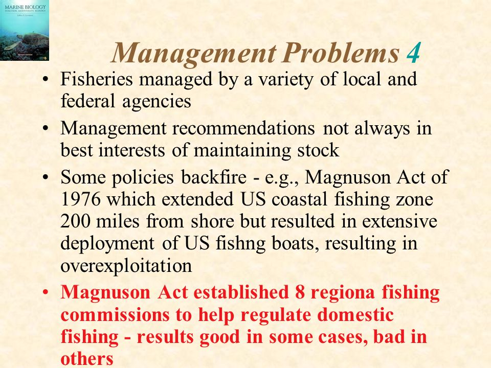 Management Problems 4 Fisheries managed by a variety of local and federal agencies Management recommendations not always in best interests of maintaining stock Some policies backfire - e.g., Magnuson Act of 1976 which extended US coastal fishing zone 200 miles from shore but resulted in extensive deployment of US fishng boats, resulting in overexploitation Magnuson Act established 8 regiona fishing commissions to help regulate domestic fishing - results good in some cases, bad in others