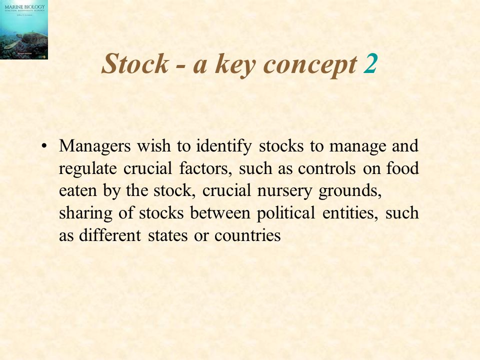 Stock - a key concept 2 Managers wish to identify stocks to manage and regulate crucial factors, such as controls on food eaten by the stock, crucial nursery grounds, sharing of stocks between political entities, such as different states or countries