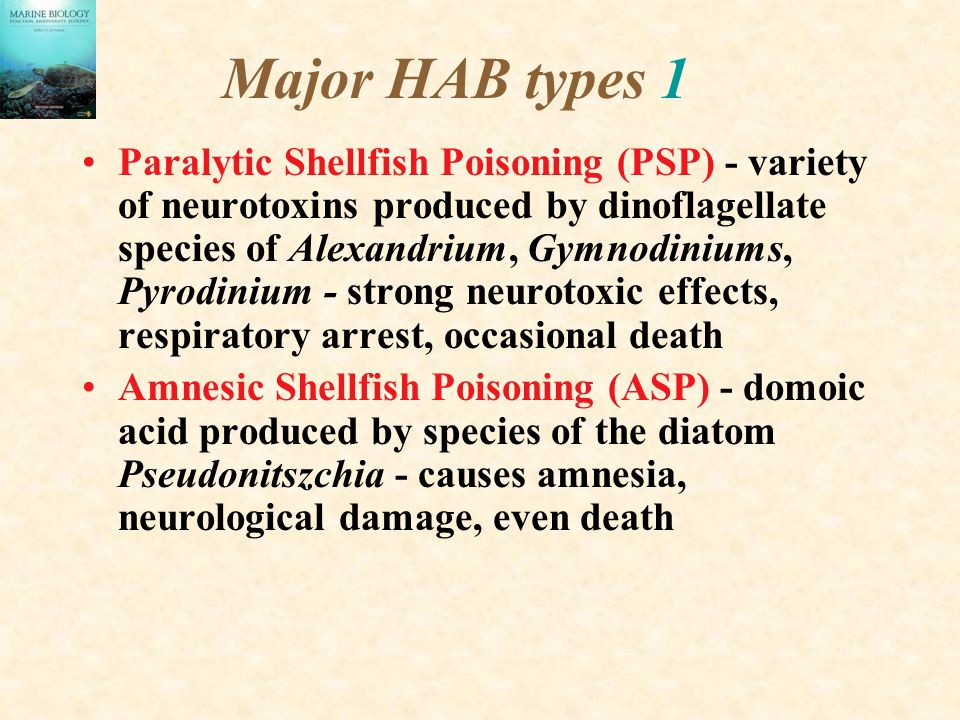 Major HAB types 1 Paralytic Shellfish Poisoning (PSP) - variety of neurotoxins produced by dinoflagellate species of Alexandrium, Gymnodiniums, Pyrodinium - strong neurotoxic effects, respiratory arrest, occasional death Amnesic Shellfish Poisoning (ASP) - domoic acid produced by species of the diatom Pseudonitszchia - causes amnesia, neurological damage, even death