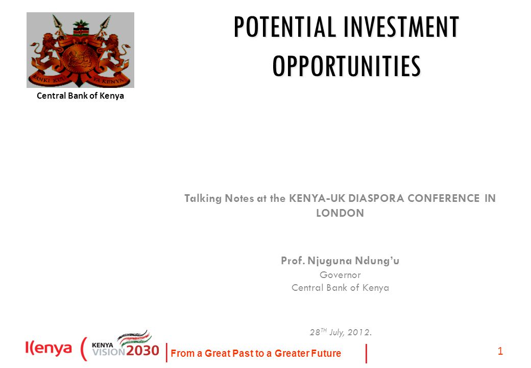 From a Great Past to a Greater Future 1 POTENTIAL INVESTMENT OPPORTUNITIES Talking Notes at the KENYA-UK DIASPORA CONFERENCE IN LONDON Prof.