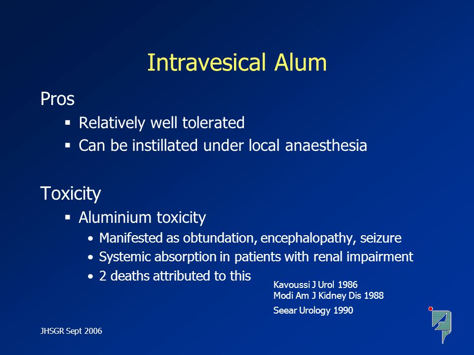 JHSGR Sept 2006 Intravesical Alum Pros  Relatively well tolerated  Can be instillated under local anaesthesia Toxicity  Aluminium toxicity Manifest