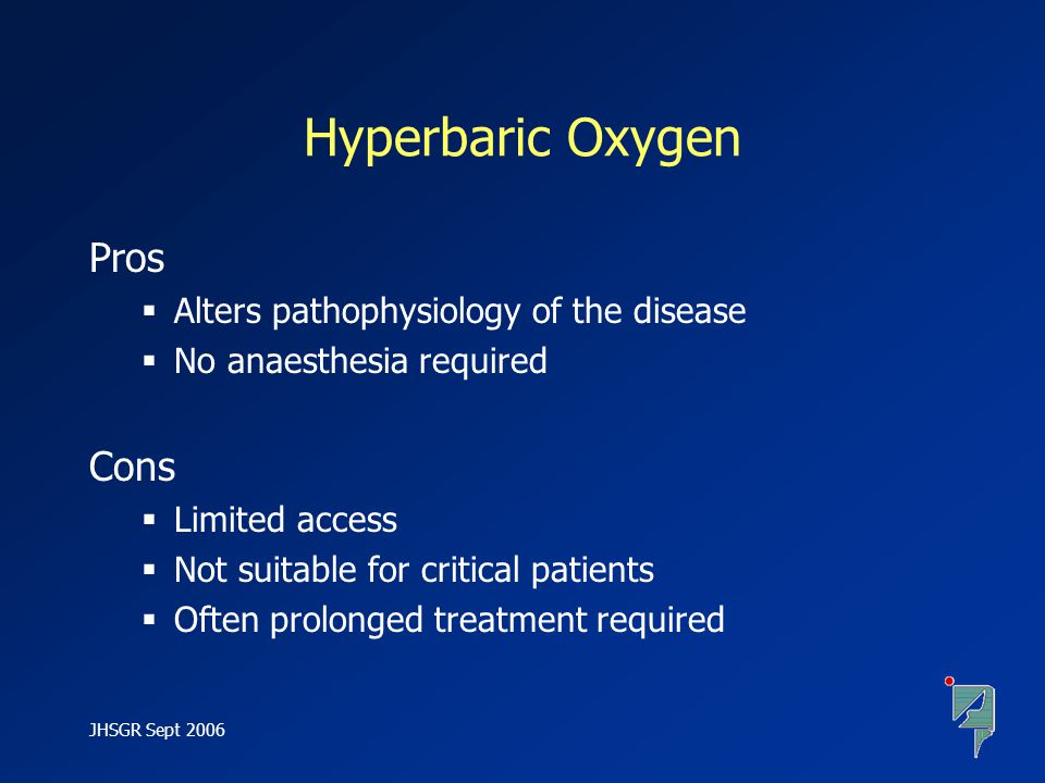 JHSGR Sept 2006 Hyperbaric Oxygen Pros  Alters pathophysiology of the disease  No anaesthesia required Cons  Limited access  Not suitable for crit