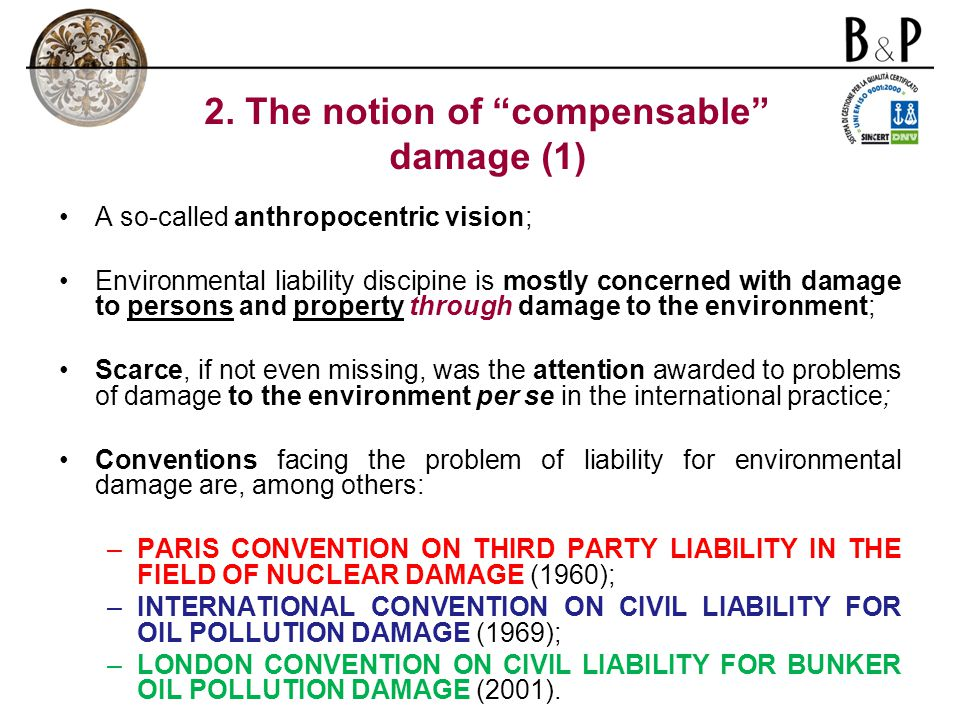 A so-called anthropocentric vision; Environmental liability discipine is mostly concerned with damage to persons and property through damage to the environment; Scarce, if not even missing, was the attention awarded to problems of damage to the environment per se in the international practice; Conventions facing the problem of liability for environmental damage are, among others: –PARIS CONVENTION ON THIRD PARTY LIABILITY IN THE FIELD OF NUCLEAR DAMAGE (1960); –INTERNATIONAL CONVENTION ON CIVIL LIABILITY FOR OIL POLLUTION DAMAGE (1969); –LONDON CONVENTION ON CIVIL LIABILITY FOR BUNKER OIL POLLUTION DAMAGE (2001).