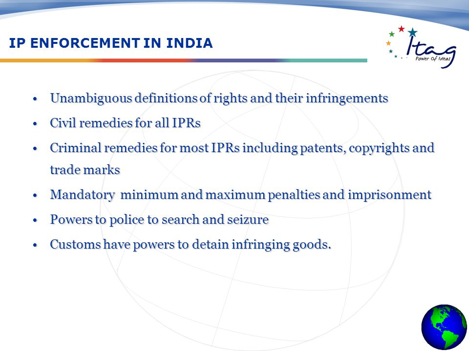 IP ENFORCEMENT IN INDIA Unambiguous definitions of rights and their infringementsUnambiguous definitions of rights and their infringements Civil remedies for all IPRsCivil remedies for all IPRs Criminal remedies for most IPRs including patents, copyrights and trade marksCriminal remedies for most IPRs including patents, copyrights and trade marks Mandatory minimum and maximum penalties and imprisonmentMandatory minimum and maximum penalties and imprisonment Powers to police to search and seizurePowers to police to search and seizure Customs have powers to detain infringing goods.Customs have powers to detain infringing goods.