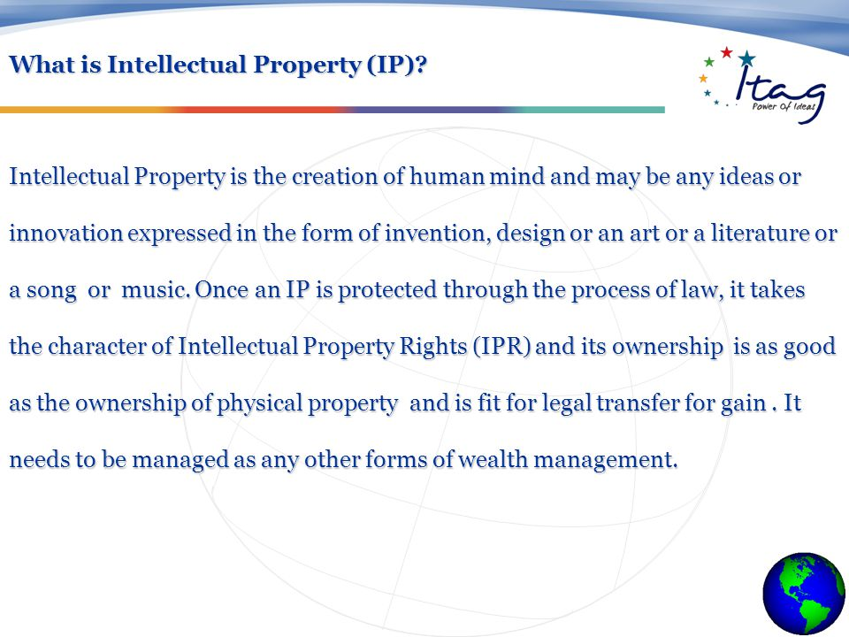 Intellectual Property is the creation of human mind and may be any ideas or innovation expressed in the form of invention, design or an art or a literature or a song or music.