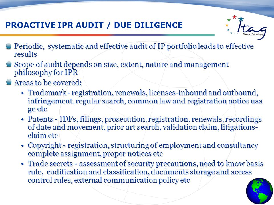 PROACTIVE IPR AUDIT / DUE DILIGENCE Periodic, systematic and effective audit of IP portfolio leads to effective resultsPeriodic, systematic and effective audit of IP portfolio leads to effective results Scope of audit depends on size, extent, nature and management philosophy for IPRScope of audit depends on size, extent, nature and management philosophy for IPR Areas to be covered:Areas to be covered: Trademark - registration, renewals, licenses-inbound and outbound, infringement, regular search, common law and registration notice usa ge etcTrademark - registration, renewals, licenses-inbound and outbound, infringement, regular search, common law and registration notice usa ge etc Patents - IDFs, filings, prosecution, registration, renewals, recordings of date and movement, prior art search, validation claim, litigations- claim etcPatents - IDFs, filings, prosecution, registration, renewals, recordings of date and movement, prior art search, validation claim, litigations- claim etc Copyright - registration, structuring of employment and consultancy complete assignment, proper notices etcCopyright - registration, structuring of employment and consultancy complete assignment, proper notices etc Trade secrets - assessment of security precautions, need to know basis rule, codification and classification, documents storage and access control rules, external communication policy etcTrade secrets - assessment of security precautions, need to know basis rule, codification and classification, documents storage and access control rules, external communication policy etc