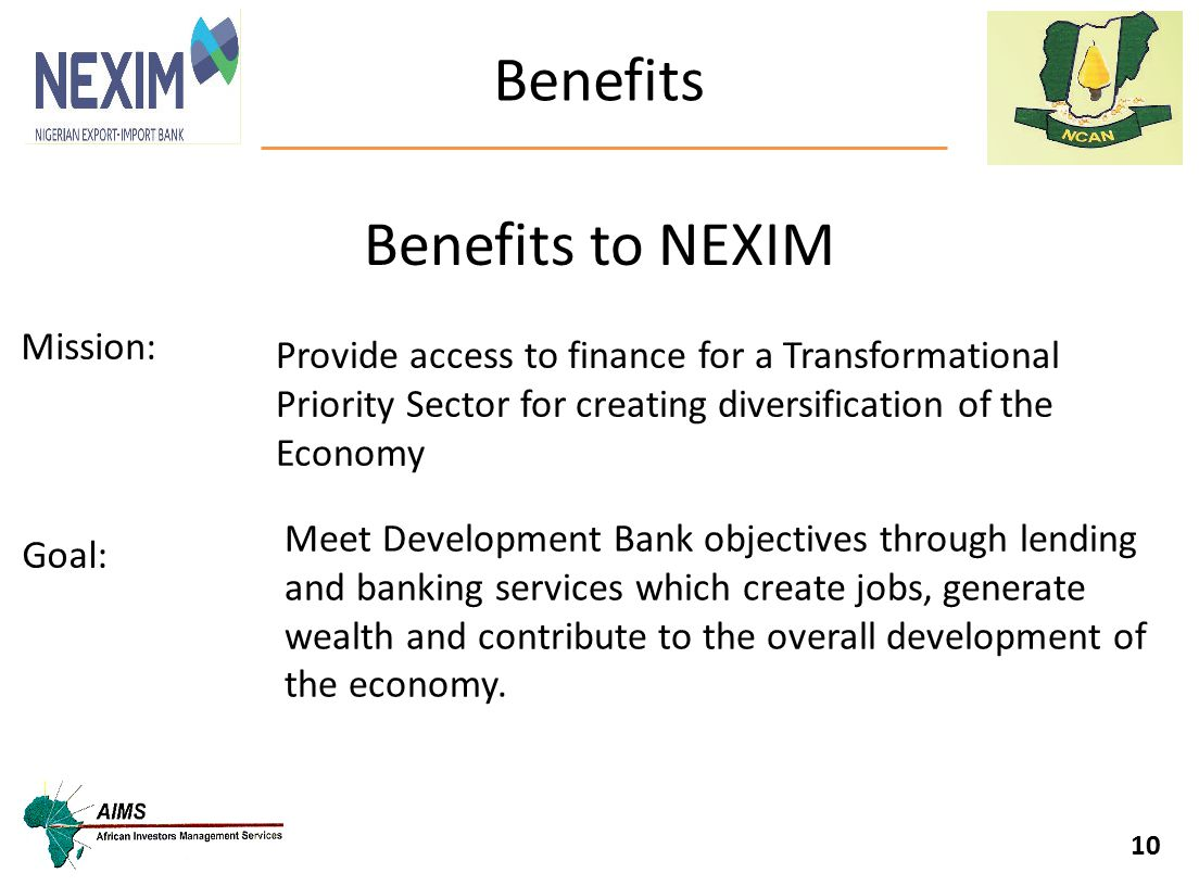 Benefits 10 Mission: Provide access to finance for a Transformational Priority Sector for creating diversification of the Economy Goal: Meet Developme