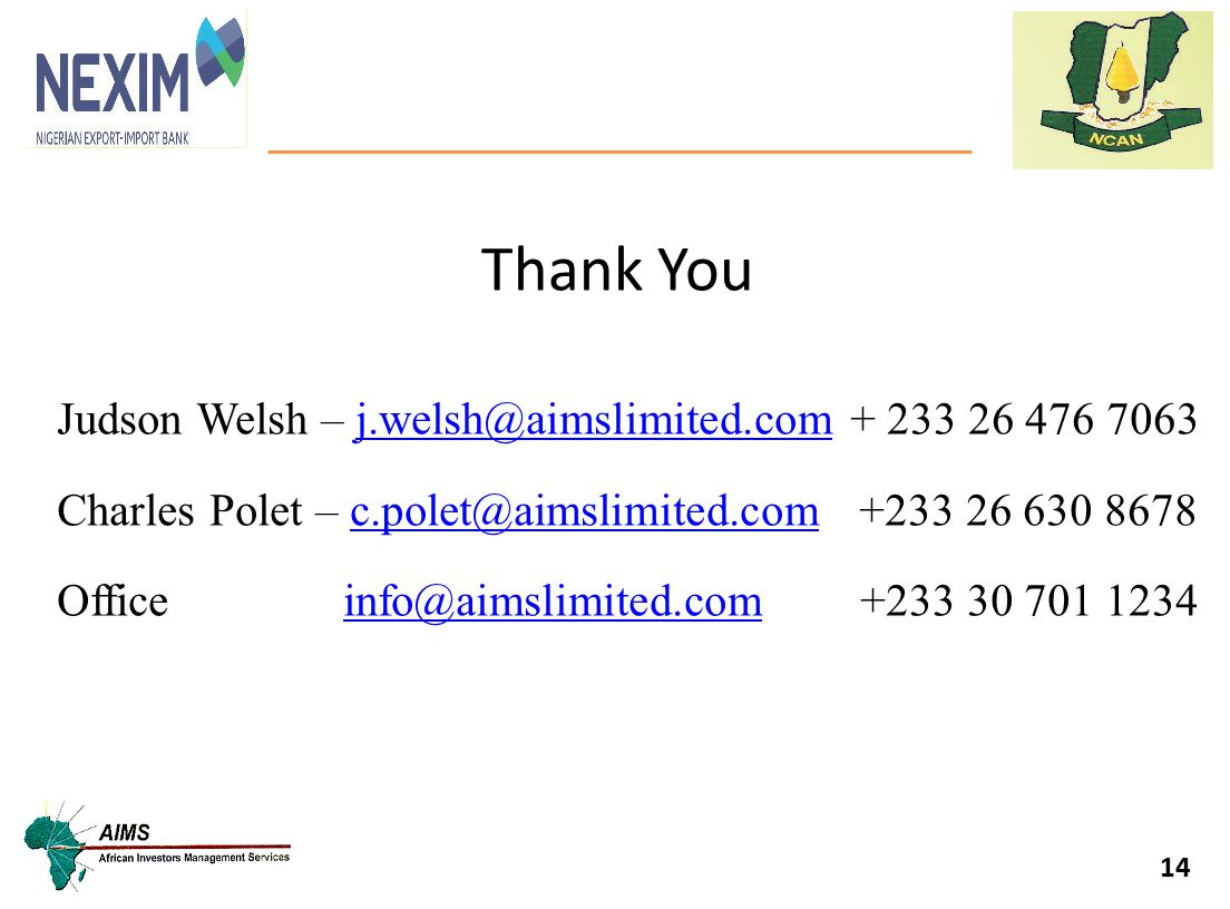 Thank You 14 Judson Welsh – j.welsh@aimslimited.com + 233 26 476 7063j.welsh@aimslimited.com Charles Polet – c.polet@aimslimited.com +233 26 630 8678c.polet@aimslimited.com Office info@aimslimited.com +233 30 701 1234info@aimslimited.com