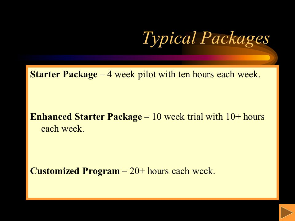 Typical Packages Starter Package – 4 week pilot with ten hours each week. Enhanced Starter Package – 10 week trial with 10+ hours each week. Customize