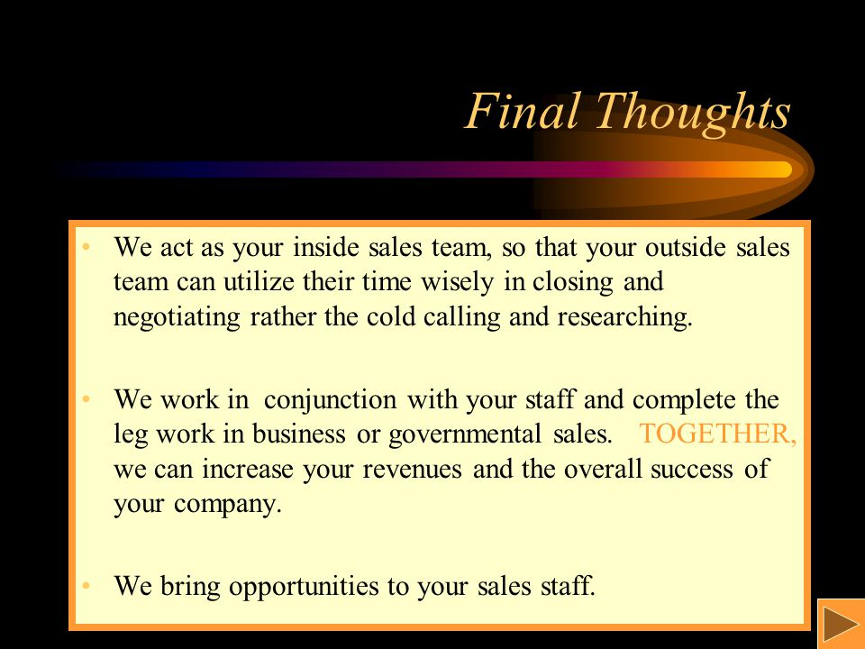 Final Thoughts We act as your inside sales team, so that your outside sales team can utilize their time wisely in closing and negotiating rather the cold calling and researching.