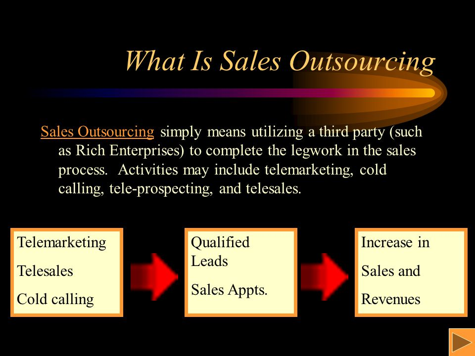What Is Sales Outsourcing Sales Outsourcing simply means utilizing a third party (such as Rich Enterprises) to complete the legwork in the sales process.