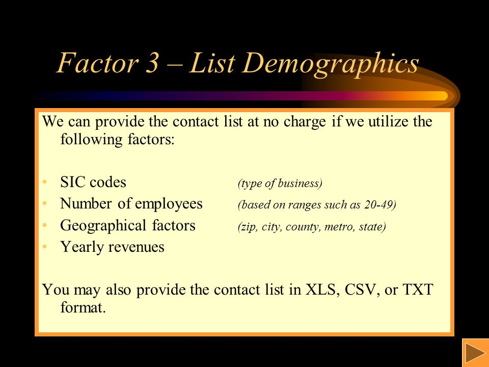 Factor 3 – List Demographics We can provide the contact list at no charge if we utilize the following factors: SIC codes (type of business) Number of employees (based on ranges such as 20-49) Geographical factors (zip, city, county, metro, state) Yearly revenues You may also provide the contact list in XLS, CSV, or TXT format.