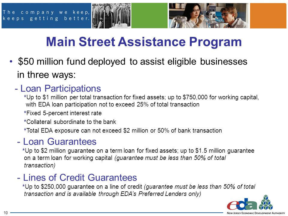 10 Main Street Assistance Program $50 million fund deployed to assist eligible businesses in three ways: - Loan Participations *Up to $1 million per total transaction for fixed assets; up to $750,000 for working capital, with EDA loan participation not to exceed 25% of total transaction *Fixed 5-percent interest rate *Collateral subordinate to the bank *Total EDA exposure can not exceed $2 million or 50% of bank transaction - Loan Guarantees *Up to $2 million guarantee on a term loan for fixed assets; up to $1.5 million guarantee on a term loan for working capital (guarantee must be less than 50% of total transaction) - Lines of Credit Guarantees *Up to $250,000 guarantee on a line of credit (guarantee must be less than 50% of total transaction and is available through EDA's Preferred Lenders only)