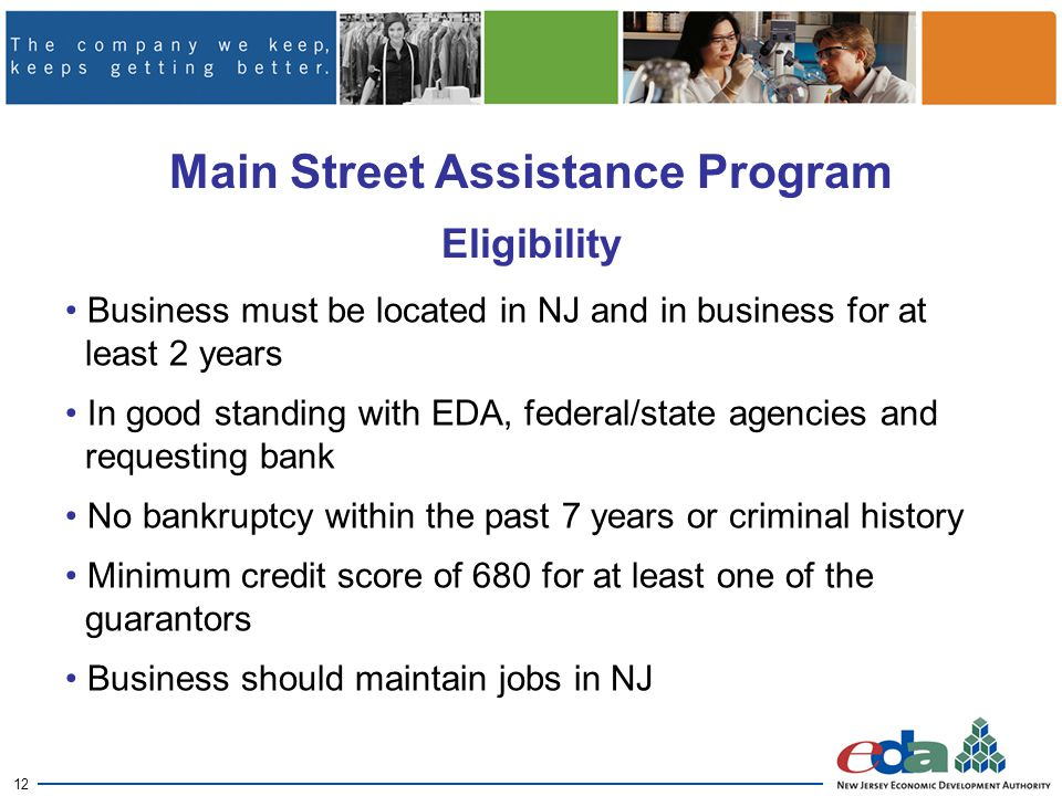 12 Main Street Assistance Program Eligibility Business must be located in NJ and in business for at least 2 years In good standing with EDA, federal/state agencies and requesting bank No bankruptcy within the past 7 years or criminal history Minimum credit score of 680 for at least one of the guarantors Business should maintain jobs in NJ