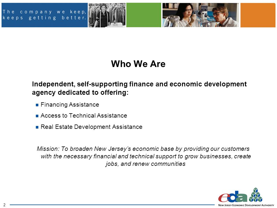 2 Who We Are Independent, self-supporting finance and economic development agency dedicated to offering: Financing Assistance Access to Technical Assistance Real Estate Development Assistance Mission: To broaden New Jersey's economic base by providing our customers with the necessary financial and technical support to grow businesses, create jobs, and renew communities