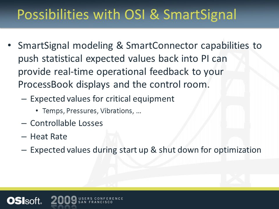 Possibilities with OSI & SmartSignal SmartSignal modeling & SmartConnector capabilities to push statistical expected values back into PI can provide real-time operational feedback to your ProcessBook displays and the control room.